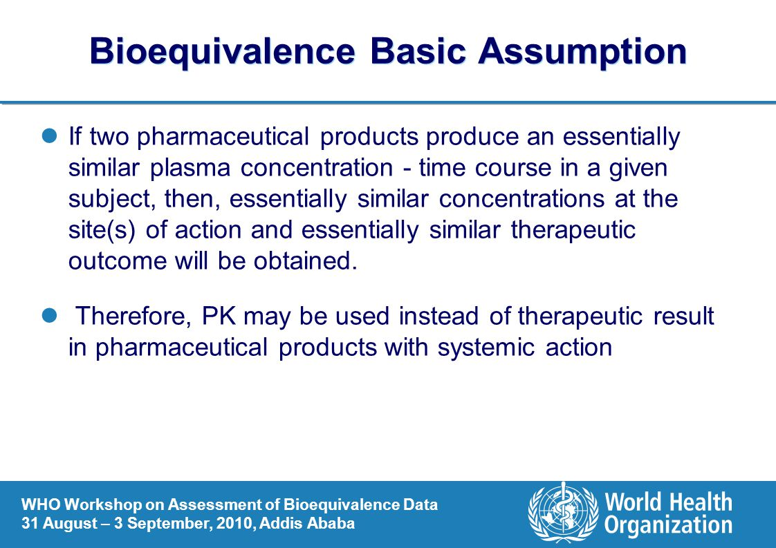 WHO Workshop on Assessment of Bioequivalence Data 31 August – 3 September, 2010, Addis Ababa Bioequivalence Basic Assumption If two pharmaceutical products produce an essentially similar plasma concentration - time course in a given subject, then, essentially similar concentrations at the site(s) of action and essentially similar therapeutic outcome will be obtained.