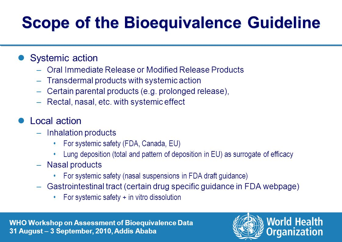 WHO Workshop on Assessment of Bioequivalence Data 31 August – 3 September, 2010, Addis Ababa Scope of the Bioequivalence Guideline Systemic action –Oral Immediate Release or Modified Release Products –Transdermal products with systemic action –Certain parental products (e.g.