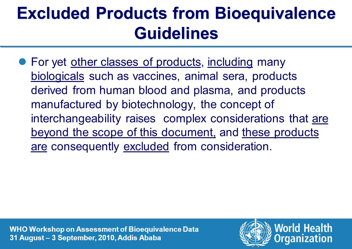 WHO Workshop on Assessment of Bioequivalence Data 31 August – 3 September, 2010, Addis Ababa Excluded Products from Bioequivalence Guidelines For yet other classes of products, including many biologicals such as vaccines, animal sera, products derived from human blood and plasma, and products manufactured by biotechnology, the concept of interchangeability raises complex considerations that are beyond the scope of this document, and these products are consequently excluded from consideration.