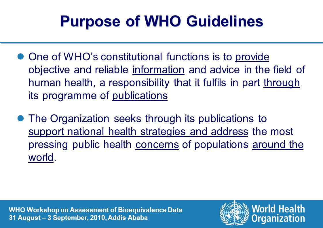 WHO Workshop on Assessment of Bioequivalence Data 31 August – 3 September, 2010, Addis Ababa Purpose of WHO Guidelines One of WHO's constitutional functions is to provide objective and reliable information and advice in the field of human health, a responsibility that it fulfils in part through its programme of publications The Organization seeks through its publications to support national health strategies and address the most pressing public health concerns of populations around the world.