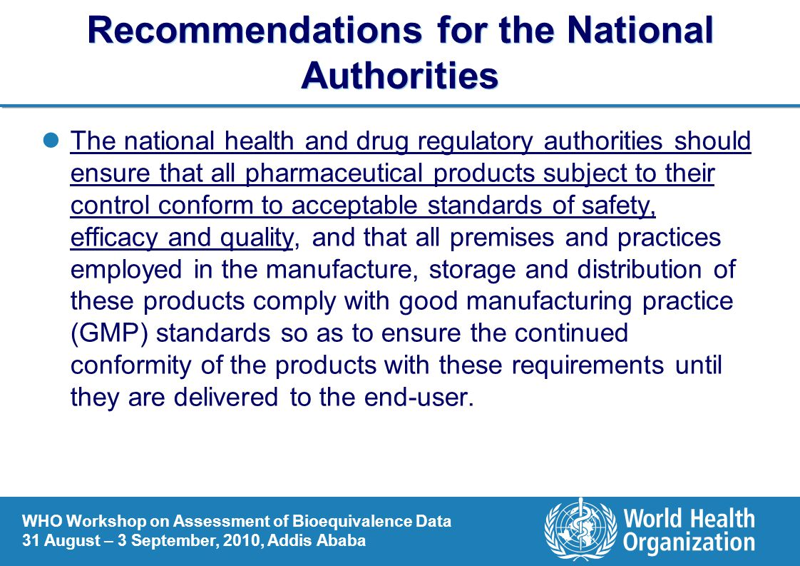 WHO Workshop on Assessment of Bioequivalence Data 31 August – 3 September, 2010, Addis Ababa Recommendations for the National Authorities The national health and drug regulatory authorities should ensure that all pharmaceutical products subject to their control conform to acceptable standards of safety, efficacy and quality, and that all premises and practices employed in the manufacture, storage and distribution of these products comply with good manufacturing practice (GMP) standards so as to ensure the continued conformity of the products with these requirements until they are delivered to the end-user.