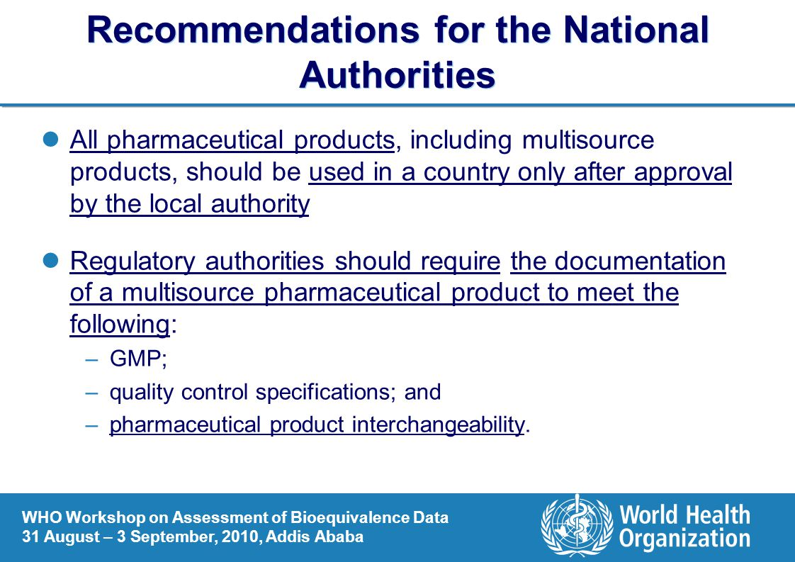 WHO Workshop on Assessment of Bioequivalence Data 31 August – 3 September, 2010, Addis Ababa Recommendations for the National Authorities All pharmaceutical products, including multisource products, should be used in a country only after approval by the local authority Regulatory authorities should require the documentation of a multisource pharmaceutical product to meet the following: –GMP; –quality control specifications; and –pharmaceutical product interchangeability.