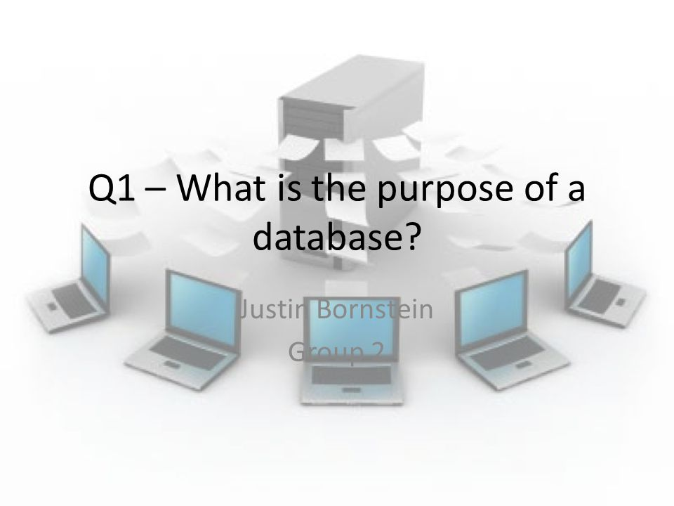 Q1 – What is the purpose of a database? Justin Bornstein Group 2