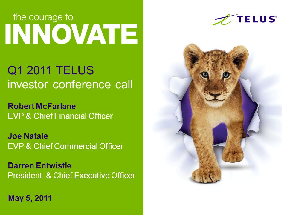 Robert McFarlane EVP & Chief Financial Officer Joe Natale EVP & Chief Commercial Officer Darren Entwistle President & Chief Executive Officer May 5, 2011 Q1 2011 TELUS investor conference call