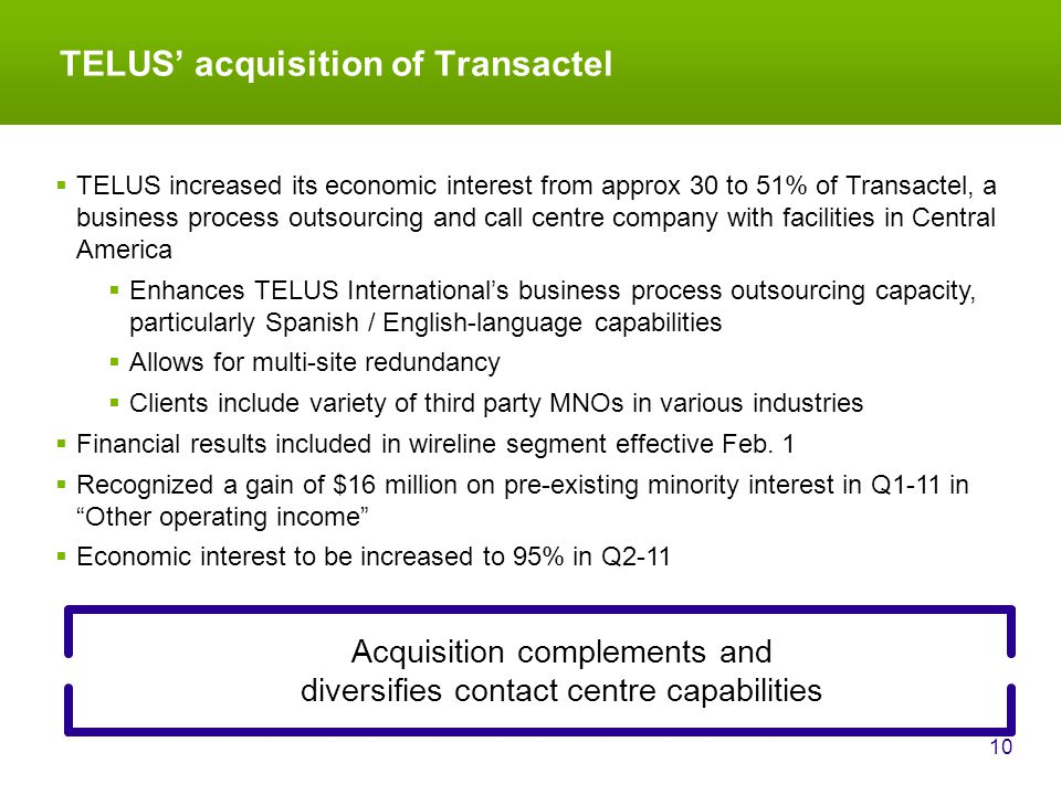 TELUS' acquisition of Transactel 10 Acquisition complements and diversifies contact centre capabilities  TELUS increased its economic interest from approx 30 to 51% of Transactel, a business process outsourcing and call centre company with facilities in Central America  Enhances TELUS International's business process outsourcing capacity, particularly Spanish / English-language capabilities  Allows for multi-site redundancy  Clients include variety of third party MNOs in various industries  Financial results included in wireline segment effective Feb.
