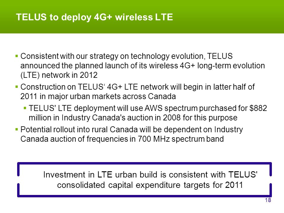 TELUS to deploy 4G+ wireless LTE 18 Investment in LTE urban build is consistent with TELUS consolidated capital expenditure targets for 2011  Consistent with our strategy on technology evolution, TELUS announced the planned launch of its wireless 4G+ long-term evolution (LTE) network in 2012  Construction on TELUS' 4G+ LTE network will begin in latter half of 2011 in major urban markets across Canada  TELUS LTE deployment will use AWS spectrum purchased for $882 million in Industry Canada s auction in 2008 for this purpose  Potential rollout into rural Canada will be dependent on Industry Canada auction of frequencies in 700 MHz spectrum band