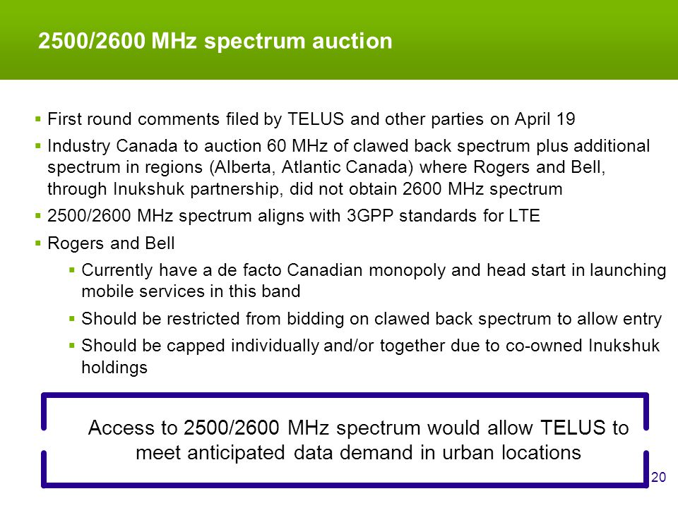 2500/2600 MHz spectrum auction 20 Access to 2500/2600 MHz spectrum would allow TELUS to meet anticipated data demand in urban locations  First round comments filed by TELUS and other parties on April 19  Industry Canada to auction 60 MHz of clawed back spectrum plus additional spectrum in regions (Alberta, Atlantic Canada) where Rogers and Bell, through Inukshuk partnership, did not obtain 2600 MHz spectrum  2500/2600 MHz spectrum aligns with 3GPP standards for LTE  Rogers and Bell  Currently have a de facto Canadian monopoly and head start in launching mobile services in this band  Should be restricted from bidding on clawed back spectrum to allow entry  Should be capped individually and/or together due to co-owned Inukshuk holdings