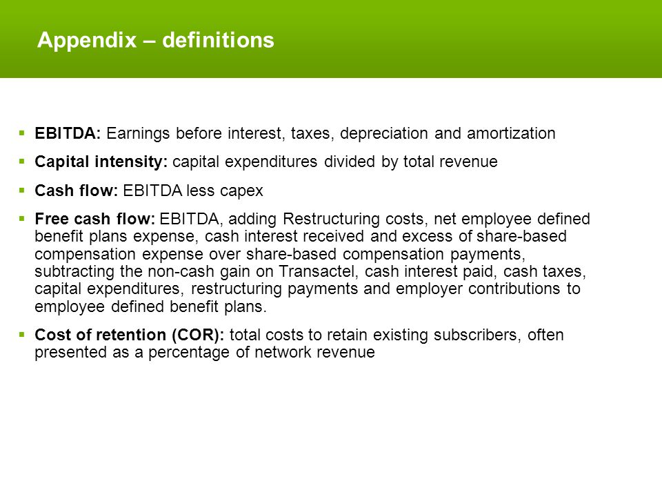 Appendix – definitions  EBITDA: Earnings before interest, taxes, depreciation and amortization  Capital intensity: capital expenditures divided by total revenue  Cash flow: EBITDA less capex  Free cash flow: EBITDA, adding Restructuring costs, net employee defined benefit plans expense, cash interest received and excess of share-based compensation expense over share-based compensation payments, subtracting the non-cash gain on Transactel, cash interest paid, cash taxes, capital expenditures, restructuring payments and employer contributions to employee defined benefit plans.