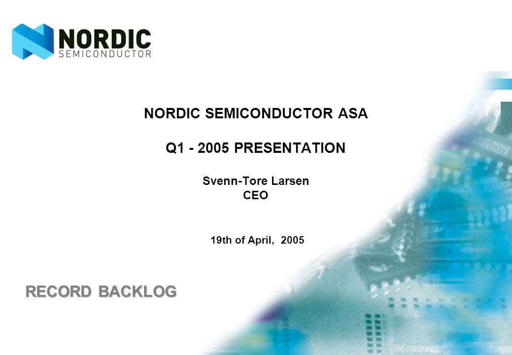 NORDIC SEMICONDUCTOR ASA Q1 - 2005 PRESENTATION Svenn-Tore Larsen CEO 19th of April, 2005 RECORD BACKLOG