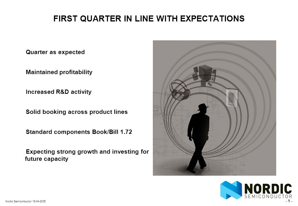 - 1 - Nordic Semiconductor 19-04-2005 FIRST QUARTER IN LINE WITH EXPECTATIONS Quarter as expected Maintained profitability Increased R&D activity Solid booking across product lines Standard components Book/Bill 1.72 Expecting strong growth and investing for future capacity