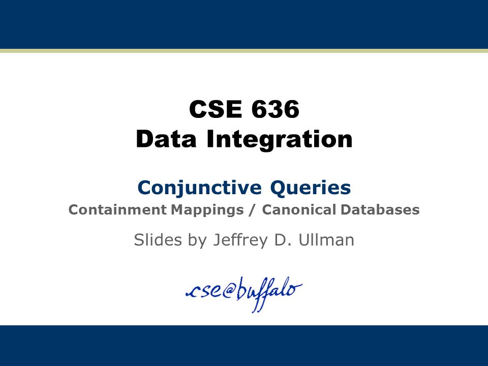 CSE 636 Data Integration Conjunctive Queries Containment Mappings / Canonical Databases Slides by Jeffrey D.