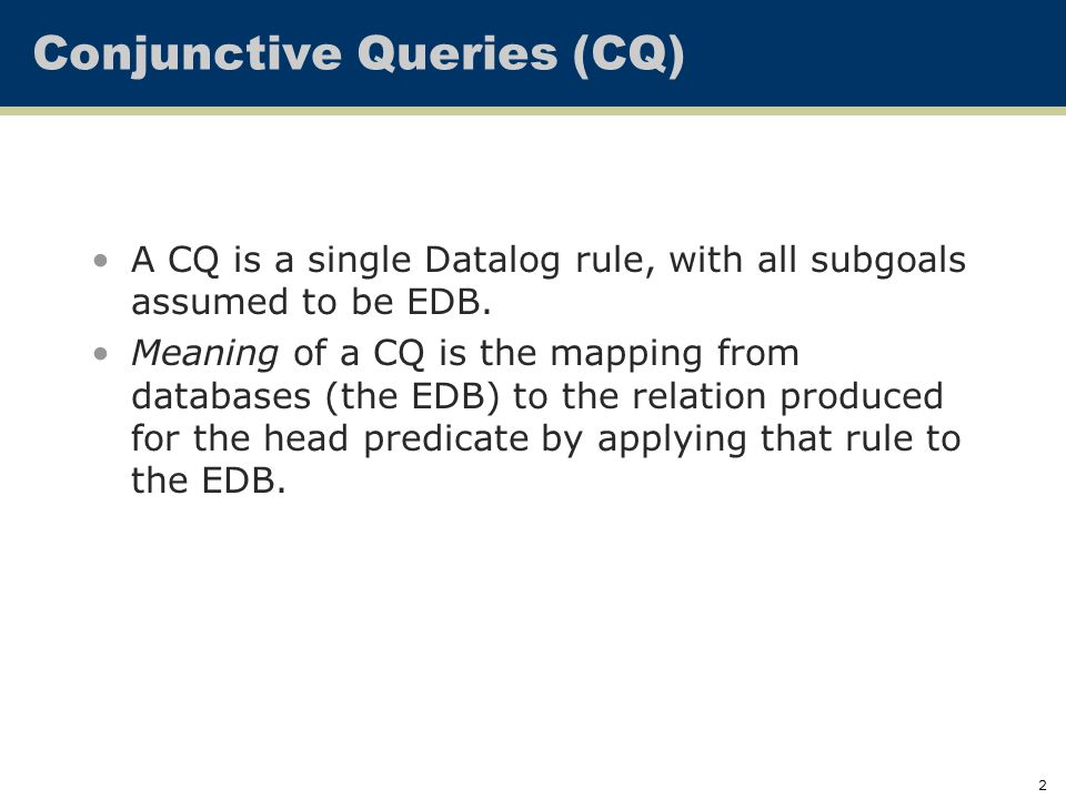 2 Conjunctive Queries (CQ) A CQ is a single Datalog rule, with all subgoals assumed to be EDB.
