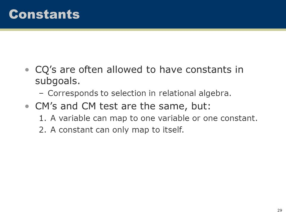 29 Constants CQ's are often allowed to have constants in subgoals.