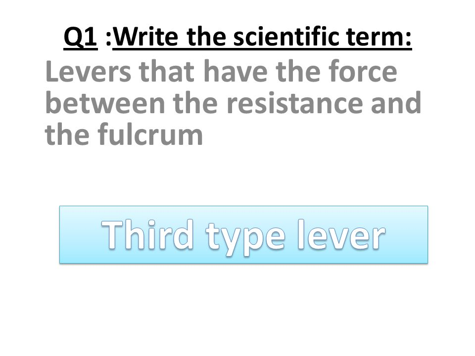 Q1 :Write the scientific term: Levers that have the force between the resistance and the fulcrum