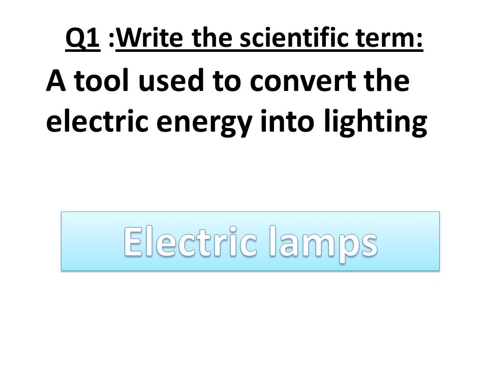 Q1 :Write the scientific term: A tool used to convert the electric energy into lighting