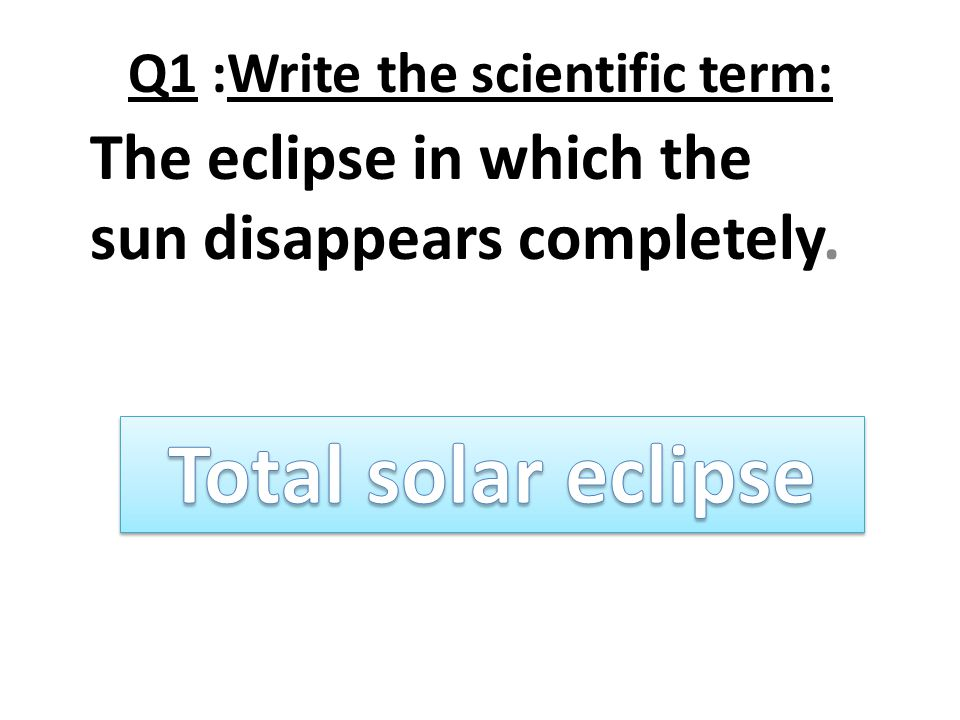Q1 :Write the scientific term: The eclipse in which the sun disappears completely.