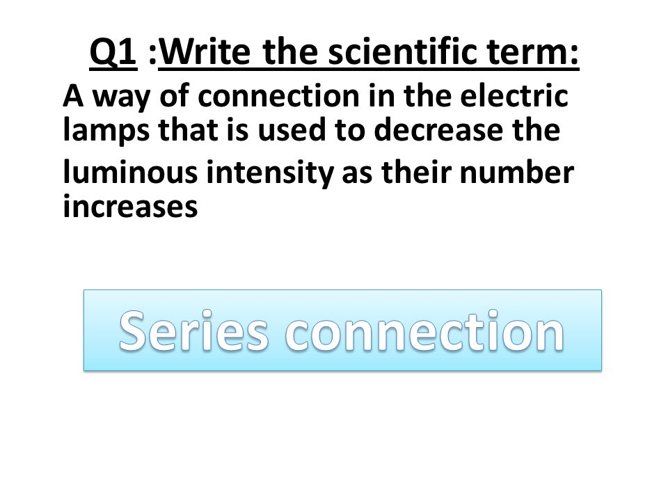 Q1 :Write the scientific term: A way of connection in the electric lamps that is used to decrease the luminous intensity as their number increases