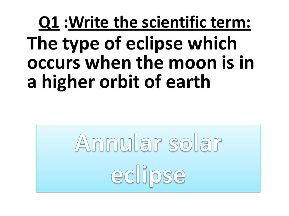 Q1 :Write the scientific term: The type of eclipse which occurs when the moon is in a higher orbit of earth