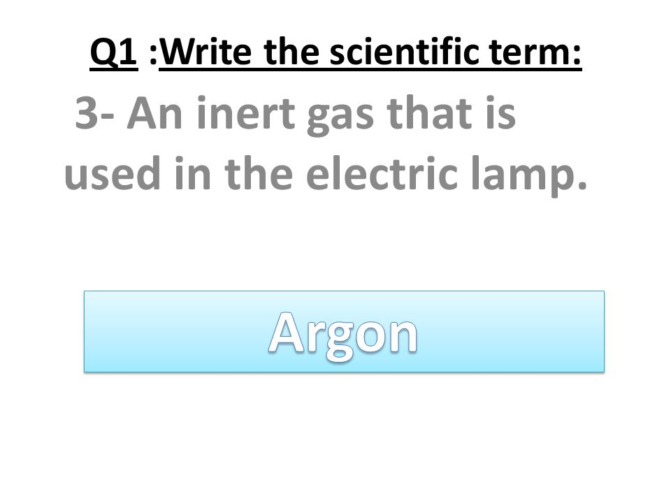 Q1 :Write the scientific term: 3- An inert gas that is used in the electric lamp.