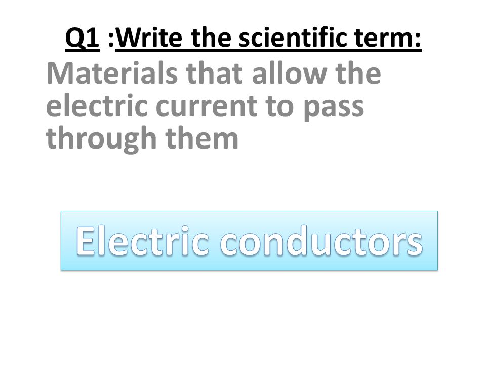 Q1 :Write the scientific term: Materials that allow the electric current to pass through them