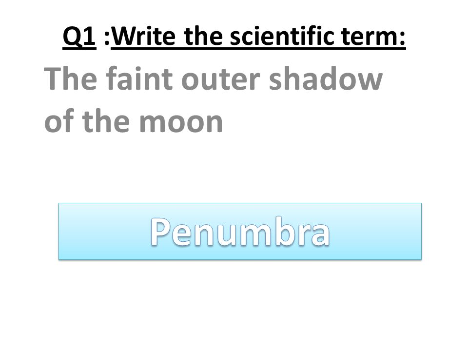 Q1 :Write the scientific term: The faint outer shadow of the moon