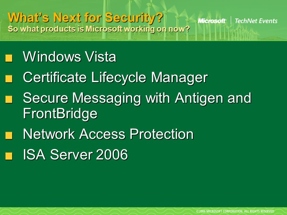 Windows Vista Certificate Lifecycle Manager Secure Messaging with Antigen and FrontBridge Network Access Protection ISA Server 2006 What's Next for Security.