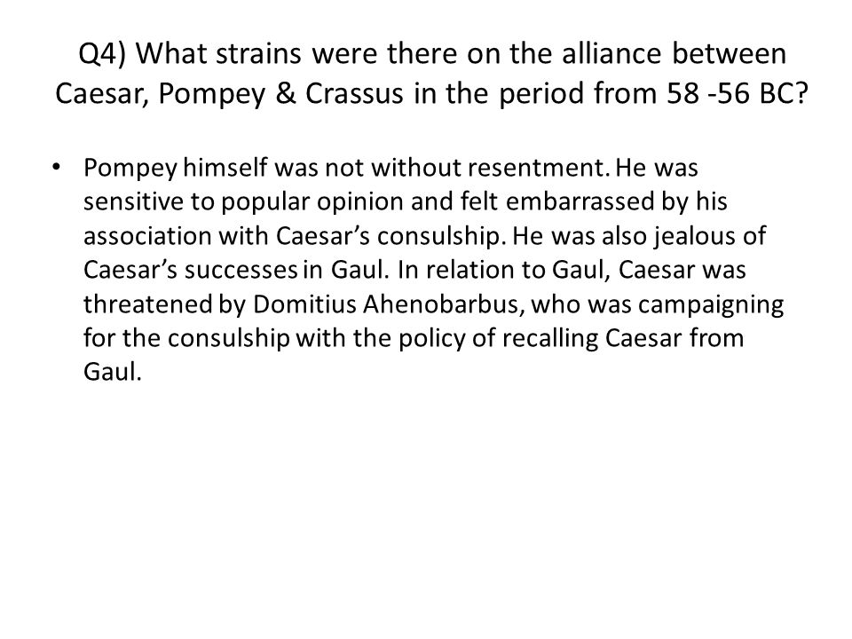 Q4) What strains were there on the alliance between Caesar, Pompey & Crassus in the period from 58 -56 BC.