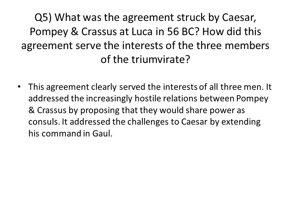 Q5) What was the agreement struck by Caesar, Pompey & Crassus at Luca in 56 BC.