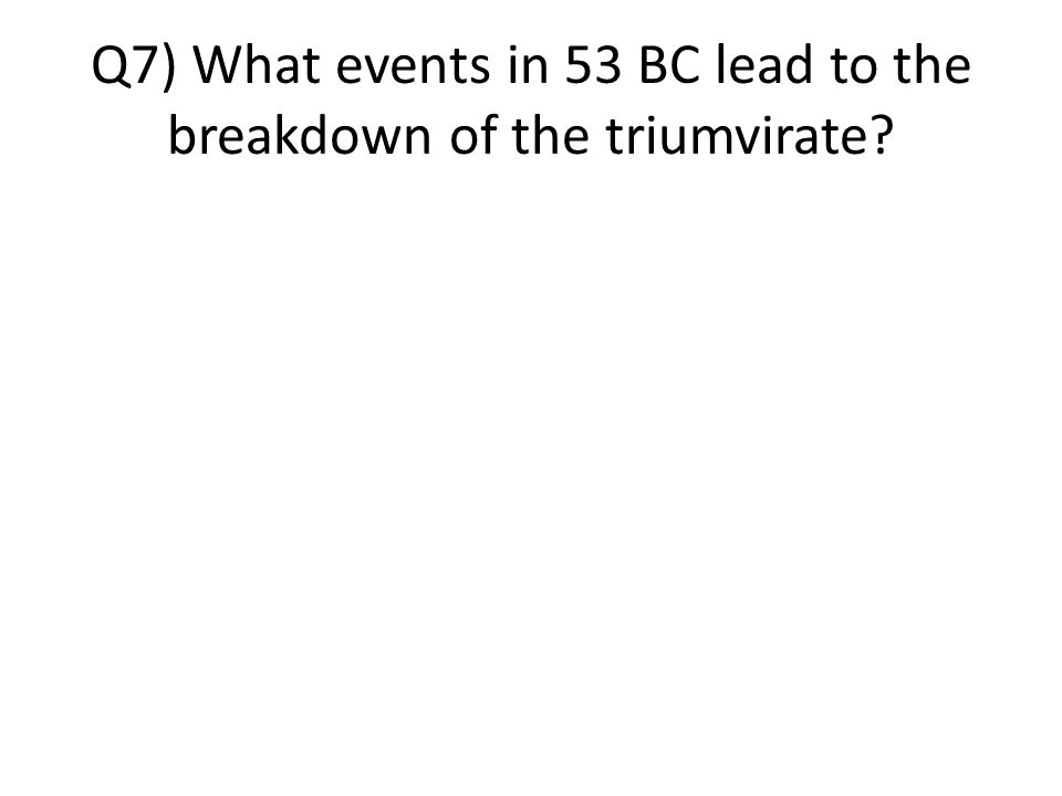 Q7) What events in 53 BC lead to the breakdown of the triumvirate