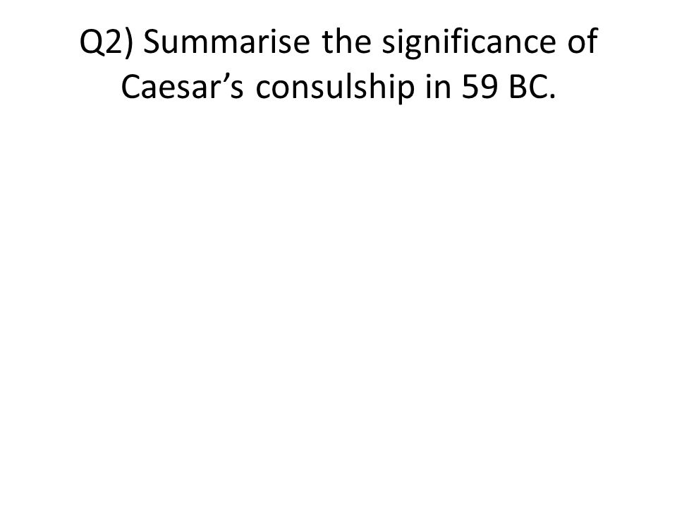Q2) Summarise the significance of Caesar's consulship in 59 BC.