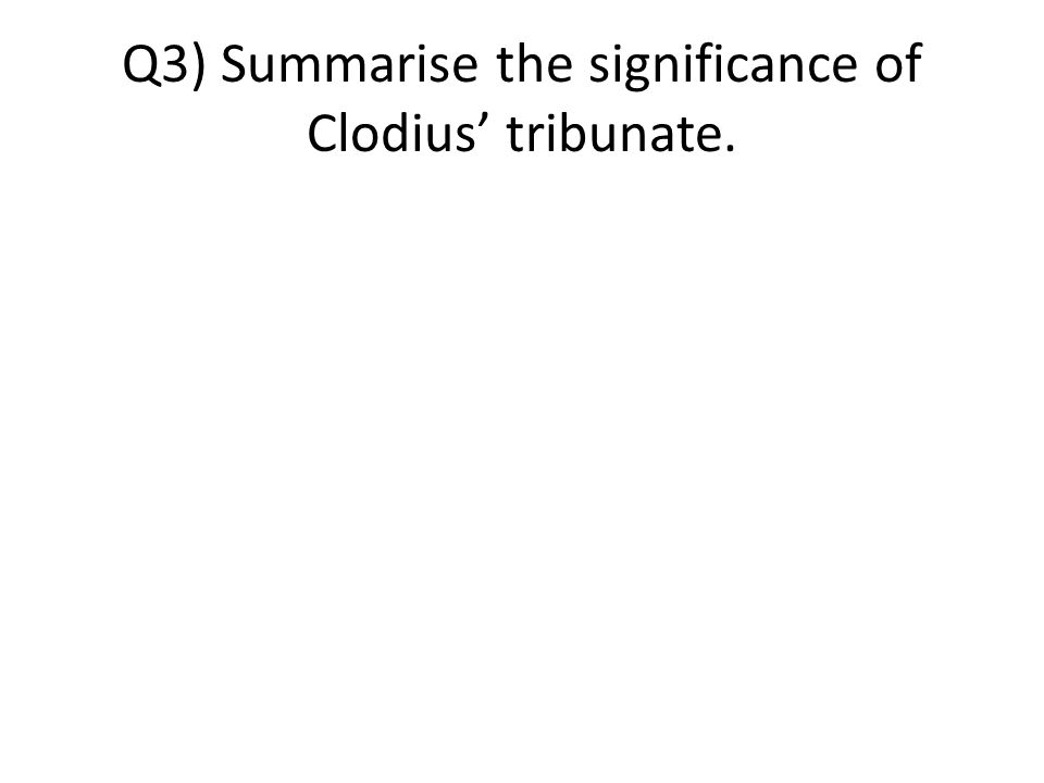 Q3) Summarise the significance of Clodius' tribunate.