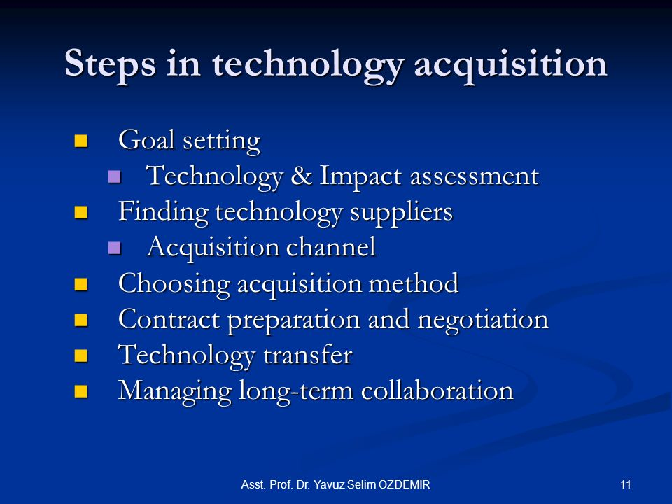 Steps in technology acquisition Goal setting Goal setting Technology & Impact assessment Technology & Impact assessment Finding technology suppliers Finding technology suppliers Acquisition channel Acquisition channel Choosing acquisition method Choosing acquisition method Contract preparation and negotiation Contract preparation and negotiation Technology transfer Technology transfer Managing long-term collaboration Managing long-term collaboration Asst.
