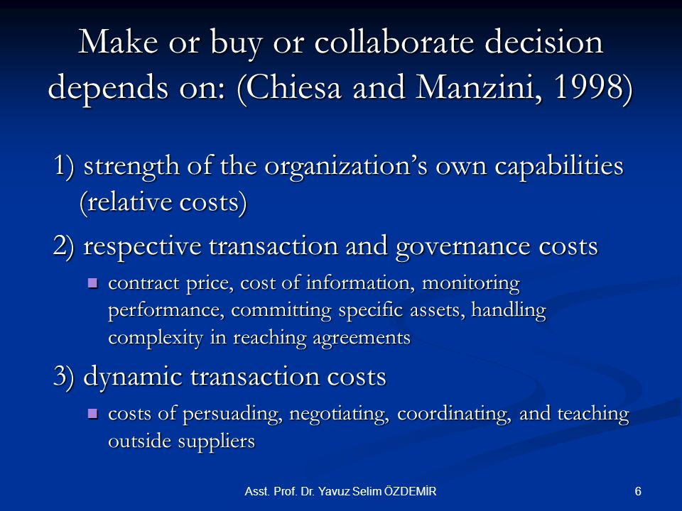 Make or buy or collaborate decision depends on: (Chiesa and Manzini, 1998) 1) strength of the organization's own capabilities (relative costs) 2) respective transaction and governance costs contract price, cost of information, monitoring performance, committing specific assets, handling complexity in reaching agreements contract price, cost of information, monitoring performance, committing specific assets, handling complexity in reaching agreements 3) dynamic transaction costs costs of persuading, negotiating, coordinating, and teaching outside suppliers costs of persuading, negotiating, coordinating, and teaching outside suppliers Asst.