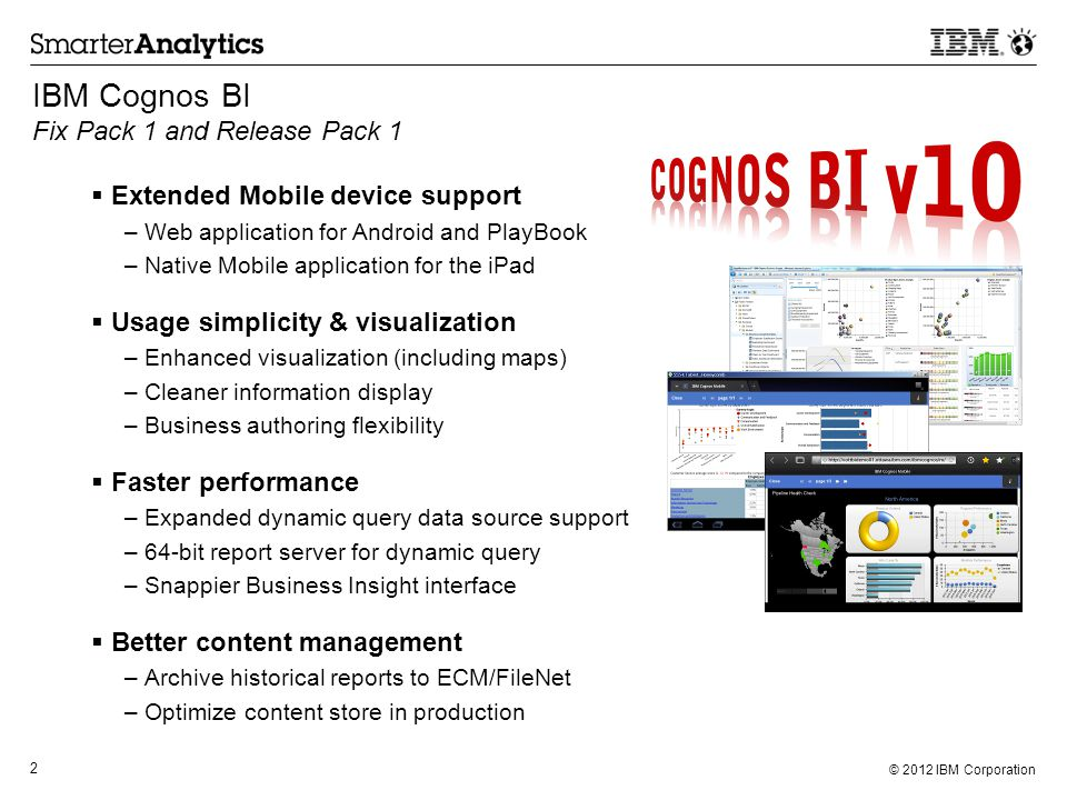 © 2012 IBM Corporation 2 Cognos 10 just keeps getting better and better.  Extended Mobile device support –Web application for Android and PlayBook –N