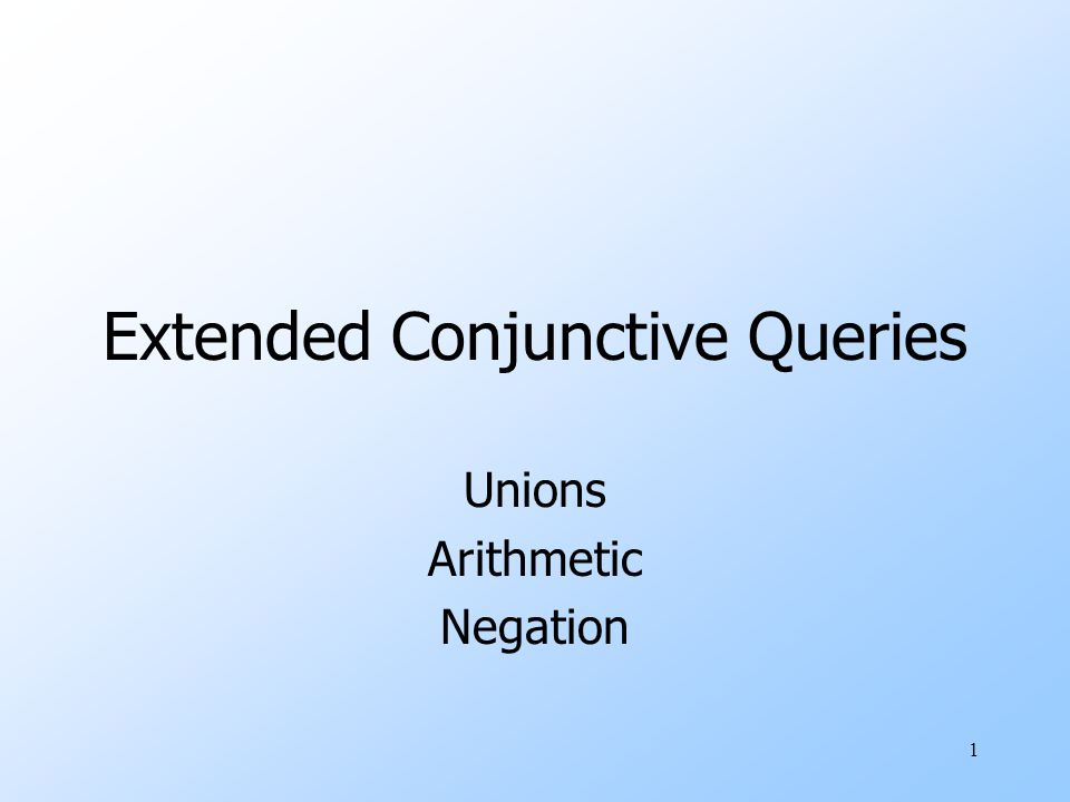 1 Extended Conjunctive Queries Unions Arithmetic Negation