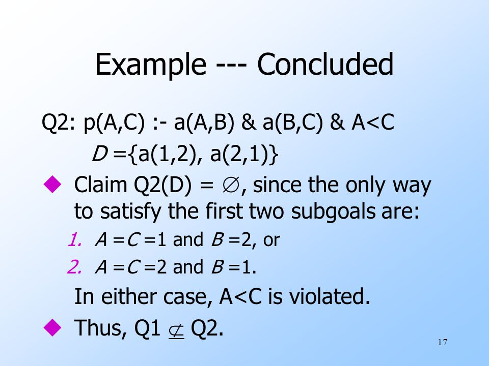 17 Example --- Concluded Q2: p(A,C) :- a(A,B) & a(B,C) & A<C D ={a(1,2), a(2,1)} uClaim Q2(D) = , since the only way to satisfy the first two subgoals are: 1.A =C =1 and B =2, or 2.A =C =2 and B =1.