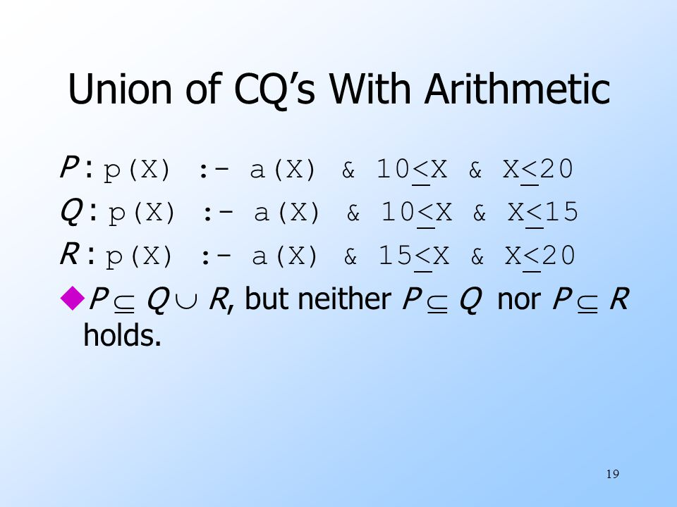 19 Union of CQ's With Arithmetic P : p(X) :- a(X) & 10<X & X<20 Q : p(X) :- a(X) & 10<X & X<15 R : p(X) :- a(X) & 15<X & X<20 uP  Q  R, but neither P  Q nor P  R holds.