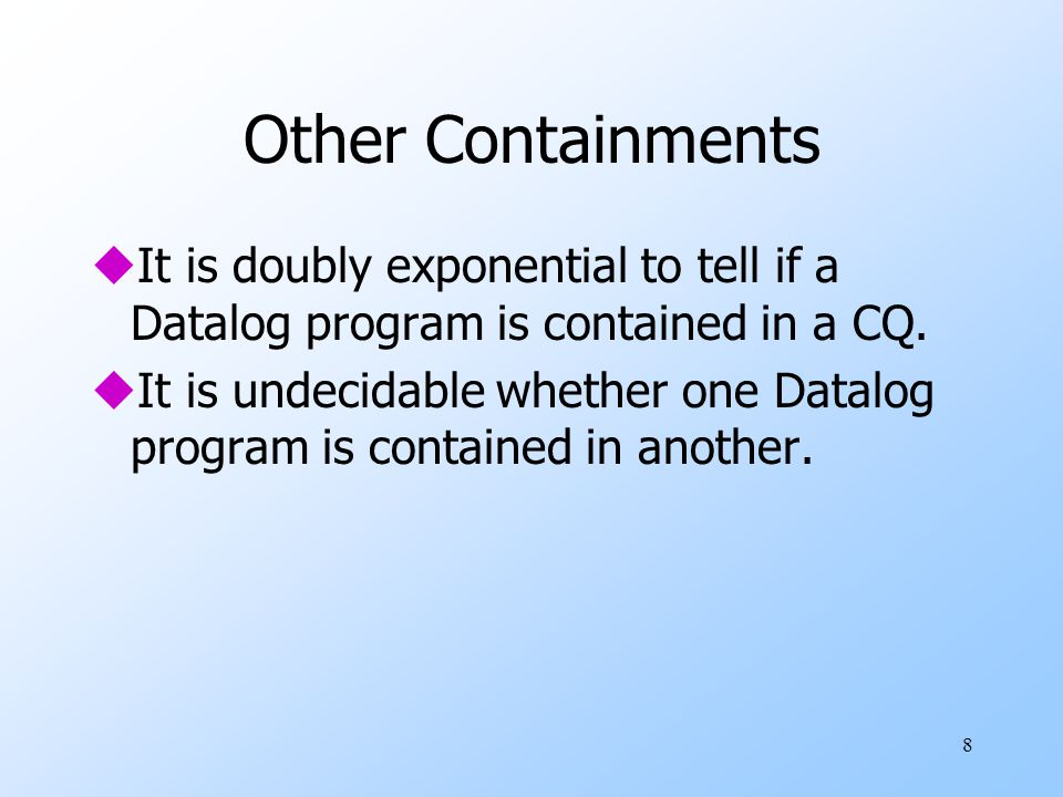 8 Other Containments uIt is doubly exponential to tell if a Datalog program is contained in a CQ.