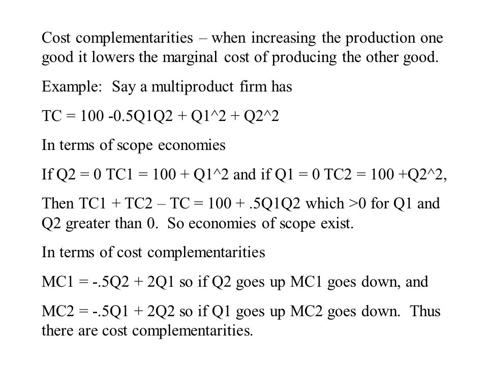 Cost complementarities – when increasing the production one good it lowers the marginal cost of producing the other good.