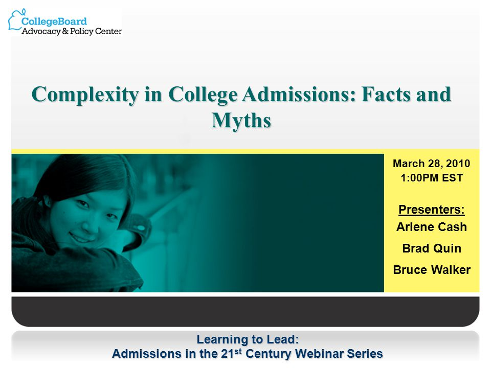Learning to Lead: Admissions in the 21 st Century Webinar Series Complexity in College Admissions: Facts and Myths March 28, :00PM EST Presenters: Arlene Cash Brad Quin Bruce Walker