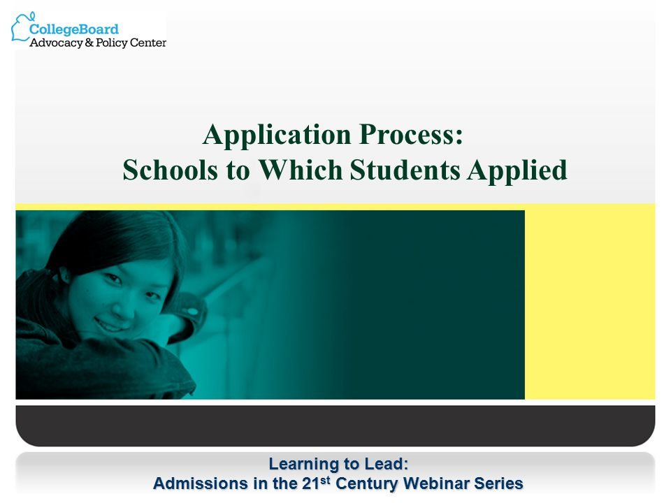 Learning to Lead: Admissions in the 21 st Century Webinar Series Application Process: Schools to Which Students Applied