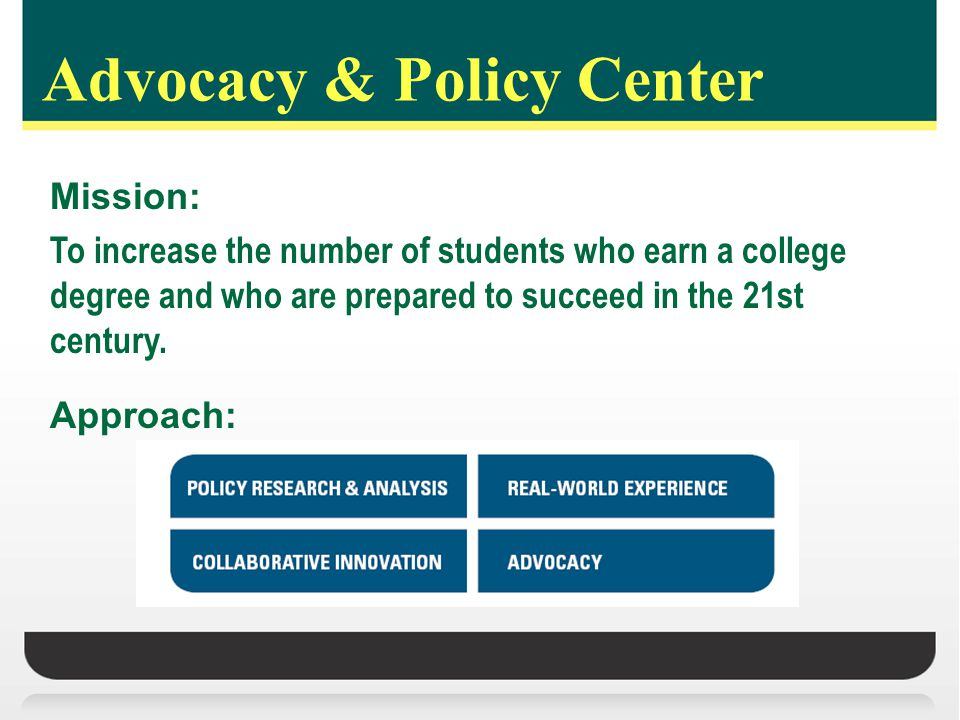 Advocacy & Policy Center Mission: To increase the number of students who earn a college degree and who are prepared to succeed in the 21st century.