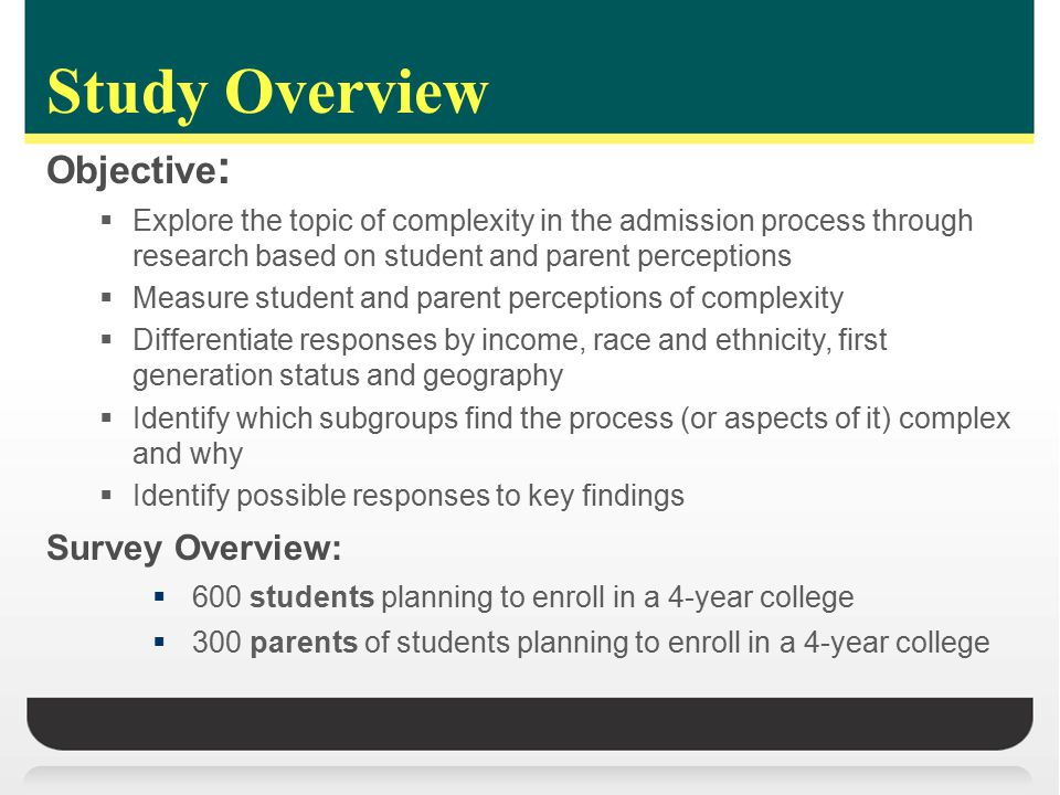 Study Overview Objective :  Explore the topic of complexity in the admission process through research based on student and parent perceptions  Measure student and parent perceptions of complexity  Differentiate responses by income, race and ethnicity, first generation status and geography  Identify which subgroups find the process (or aspects of it) complex and why  Identify possible responses to key findings Survey Overview:  600 students planning to enroll in a 4-year college  300 parents of students planning to enroll in a 4-year college