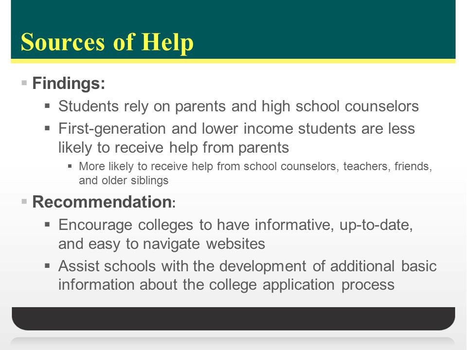 Sources of Help  Findings:  Students rely on parents and high school counselors  First-generation and lower income students are less likely to receive help from parents  More likely to receive help from school counselors, teachers, friends, and older siblings  Recommendation :  Encourage colleges to have informative, up-to-date, and easy to navigate websites  Assist schools with the development of additional basic information about the college application process