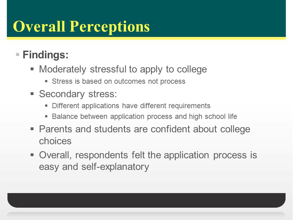 Overall Perceptions  Findings:  Moderately stressful to apply to college  Stress is based on outcomes not process  Secondary stress:  Different applications have different requirements  Balance between application process and high school life  Parents and students are confident about college choices  Overall, respondents felt the application process is easy and self-explanatory