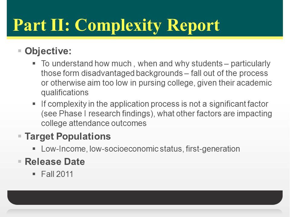 Part II: Complexity Report  Objective:  To understand how much, when and why students – particularly those form disadvantaged backgrounds – fall out of the process or otherwise aim too low in pursing college, given their academic qualifications  If complexity in the application process is not a significant factor (see Phase I research findings), what other factors are impacting college attendance outcomes  Target Populations  Low-Income, low-socioeconomic status, first-generation  Release Date  Fall 2011