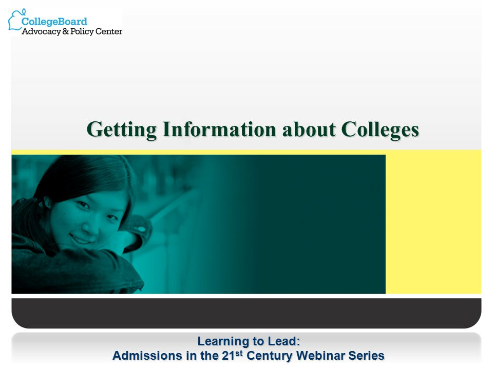 Learning to Lead: Admissions in the 21 st Century Webinar Series Getting Information about Colleges