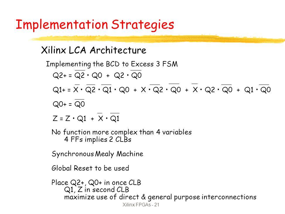Xilinx FPGAs - 21 Xilinx LCA Architecture Implementing the BCD to Excess 3 FSM Q2+ = Q2 Q0 + Q2 Q0 Q1+ = X Q2 Q1 Q0 + X Q2 Q0 + X Q2 Q0 + Q1 Q0 Q0+ =