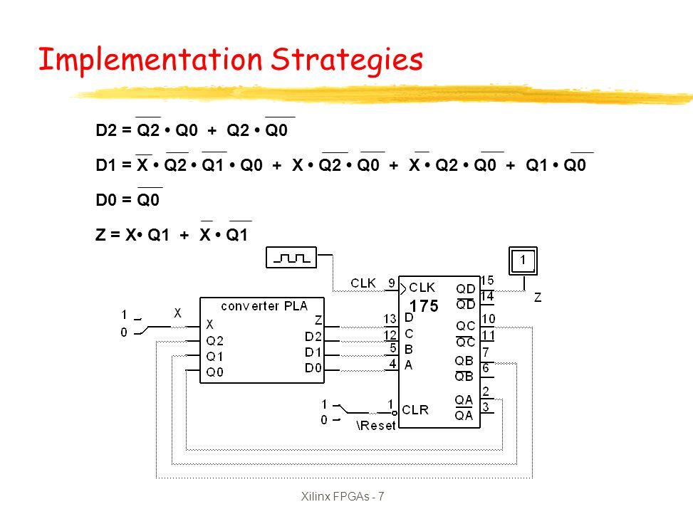 Xilinx FPGAs - 7 D2 = Q2 Q0 + Q2 Q0 D1 = X Q2 Q1 Q0 + X Q2 Q0 + X Q2 Q0 + Q1 Q0 D0 = Q0 Z = X Q1 + X Q1 Implementation Strategies