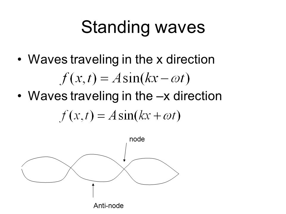 Standing waves Waves traveling in the x direction Waves traveling in the –x direction node Anti-node